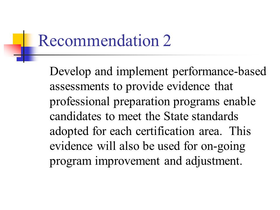Recommendation 2 Develop and implement performance-based assessments to provide evidence that professional preparation programs enable candidates to meet the State standards adopted for each certification area.
