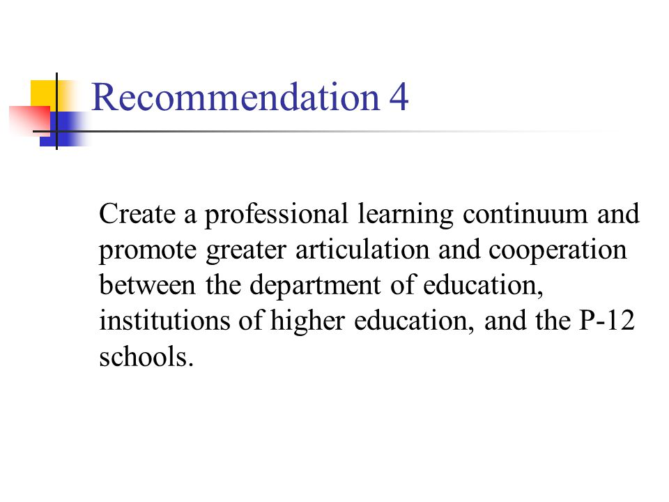 Recommendation 4 Create a professional learning continuum and promote greater articulation and cooperation between the department of education, institutions of higher education, and the P-12 schools.