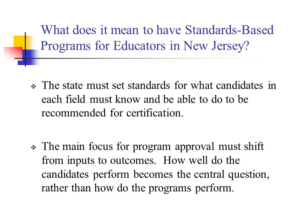 Proposed Criteria for State Program Approval New or modified educator preparation programs will be required to submit a report online that contains a cover page and the following five sections: 1.Standards (national/state, content, pedagogical, and dispositions) 2.Evidence (assessments) 3.New Jersey Assurances and Priorities 4.Course Syllabi 5.Program of Study