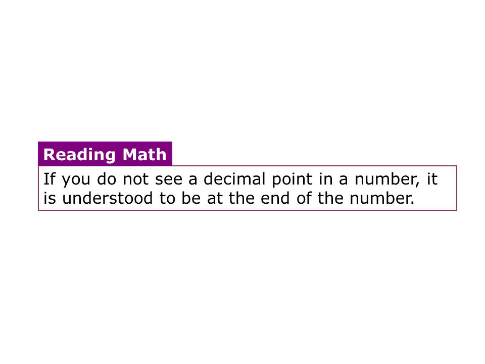 If you do not see a decimal point in a number, it is understood to be at the end of the number. Reading Math