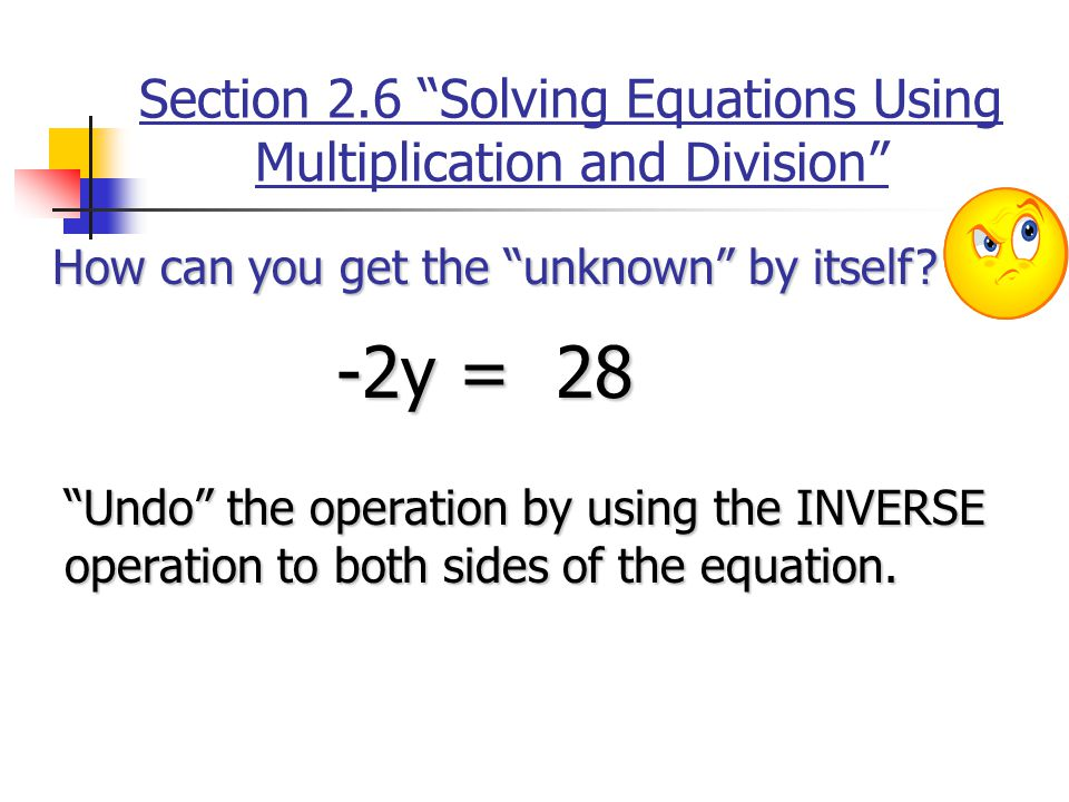 Section 2.6 Solving Equations Using Multiplication and Division How can you get the unknown by itself.
