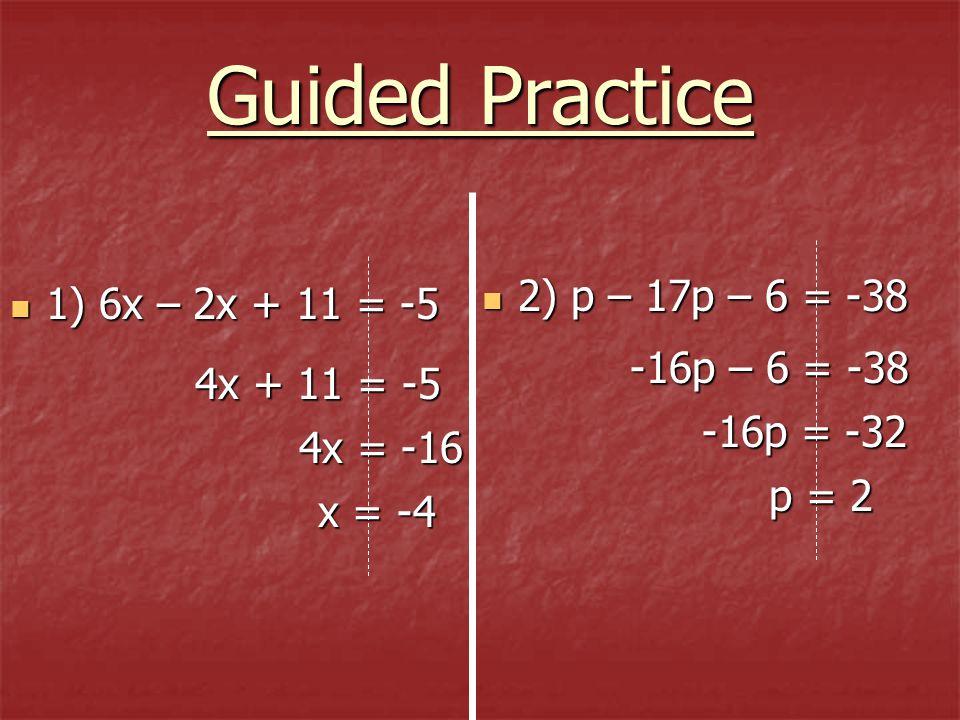 1) 6x – 2x + 11 = -5 1) 6x – 2x + 11 = -5 2) p – 17p – 6 = -38 2) p – 17p – 6 = -38 4x + 11 = -5 4x = -16 x = -4 -16p – 6 = -38 -16p – 6 = -38 -16p =