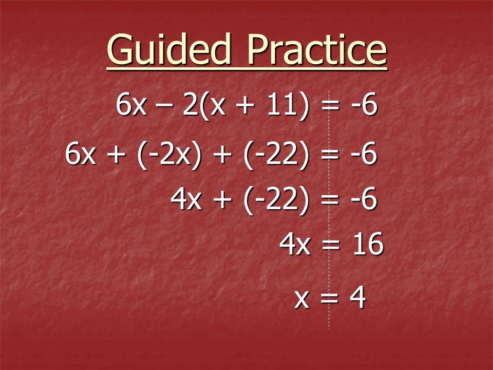 6x – 2(x + 11) = -6 6x – 2(x + 11) = -6 6x + (-2x) + (-22) = -6 4x + (-22) = -6 4x = 16 Guided Practice x = 4