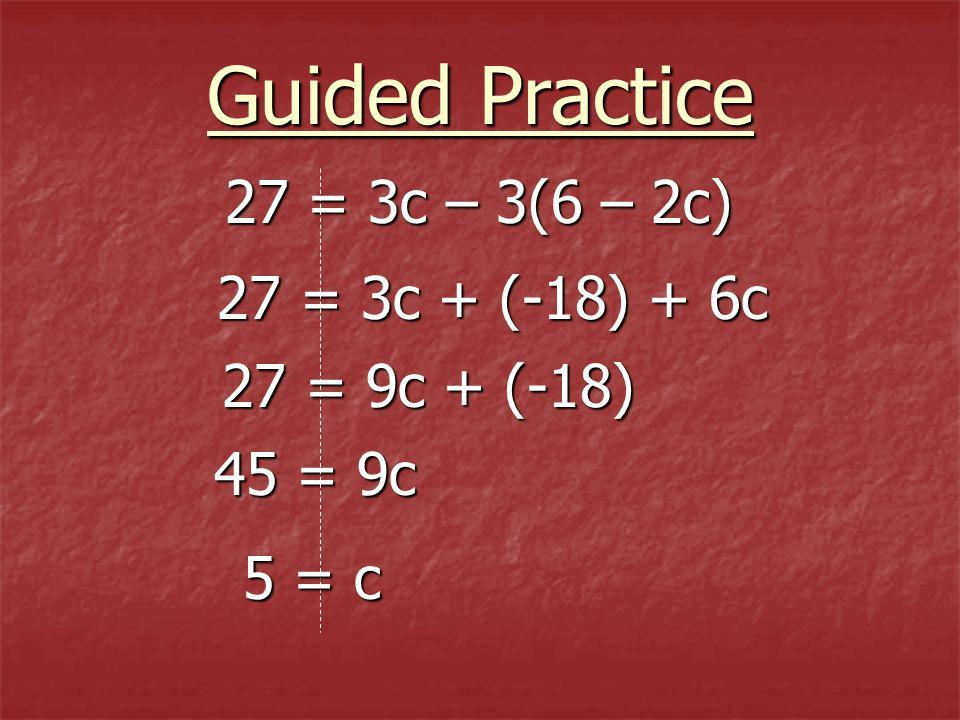 27 = 3c – 3(6 – 2c) 27 = 3c – 3(6 – 2c) 27 = 3c + (-18) + 6c 27 = 9c + (-18) 45 = 9c Guided Practice 5 = c