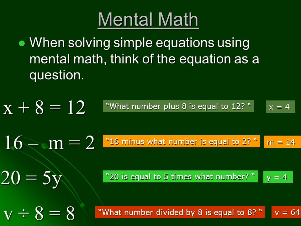 Mental Math When solving simple equations using mental math, think of the equation as a question.