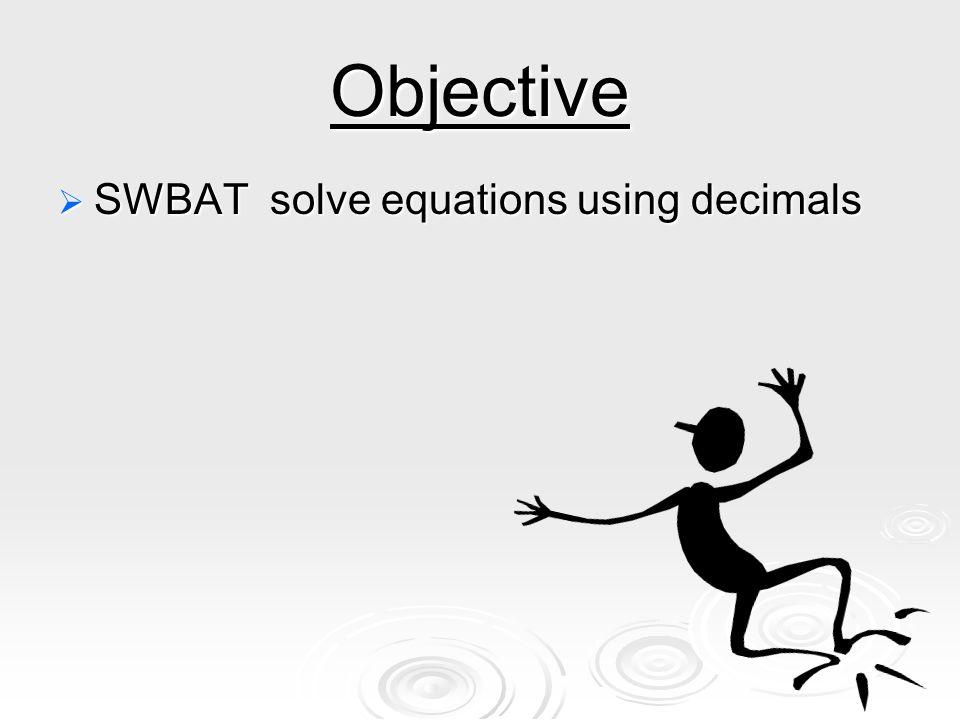 Objective  SWBAT solve equations using decimals