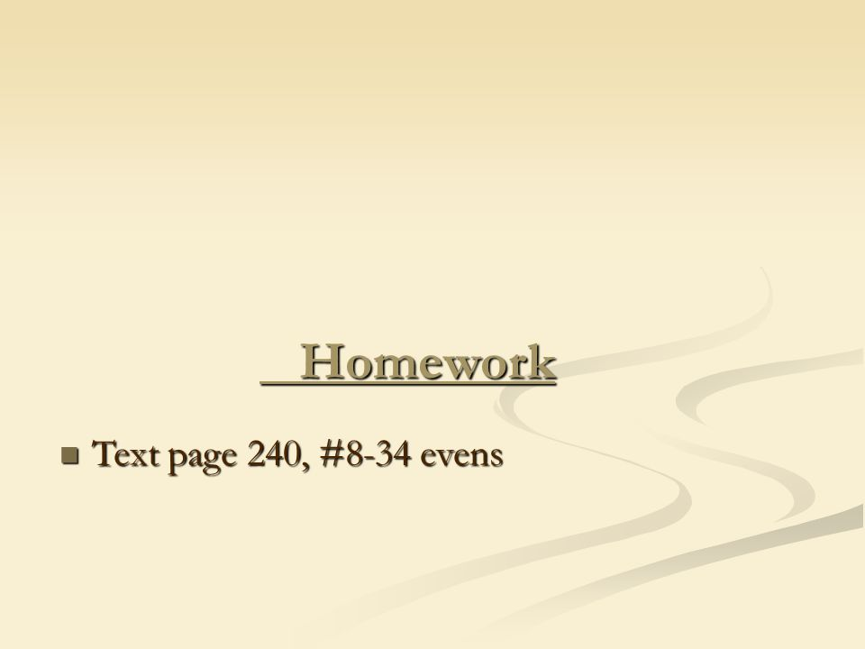 Homework Homework Text page 240, #8-34 evens Text page 240, #8-34 evens