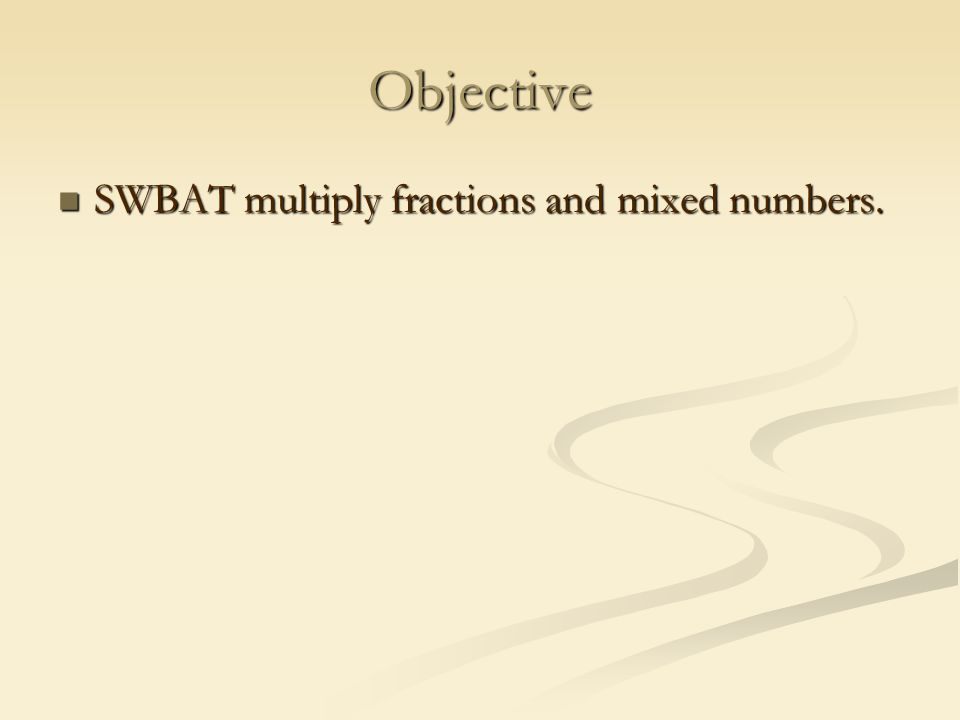 Objective SWBAT multiply fractions and mixed numbers. SWBAT multiply fractions and mixed numbers.