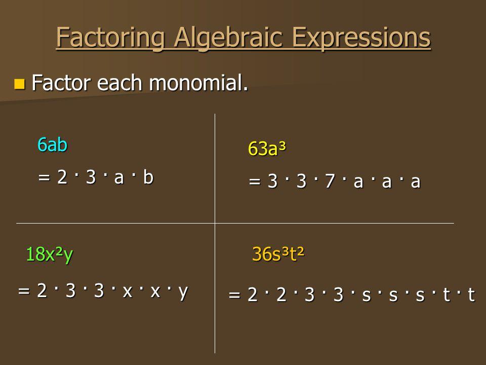 Factoring Algebraic Expressions Factor each monomial. Factor each monomial. 63a³ 18x²y = 3 · 3 · 7 · a · a · a = 2 · 3 · 3 · x · x · y 6ab = 2 · 3 · a