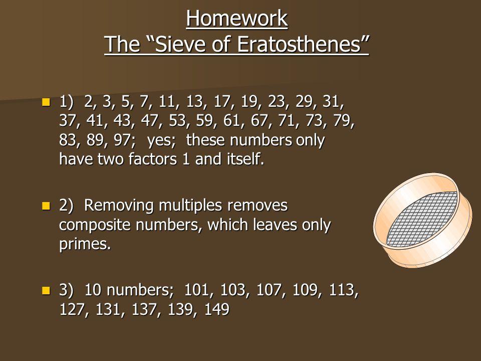 "Homework The ""Sieve of Eratosthenes"" 1) 2, 3, 5, 7, 11, 13, 17, 19, 23, 29, 31, 37, 41, 43, 47, 53, 59, 61, 67, 71, 73, 79, 83, 89, 97; yes; these num"