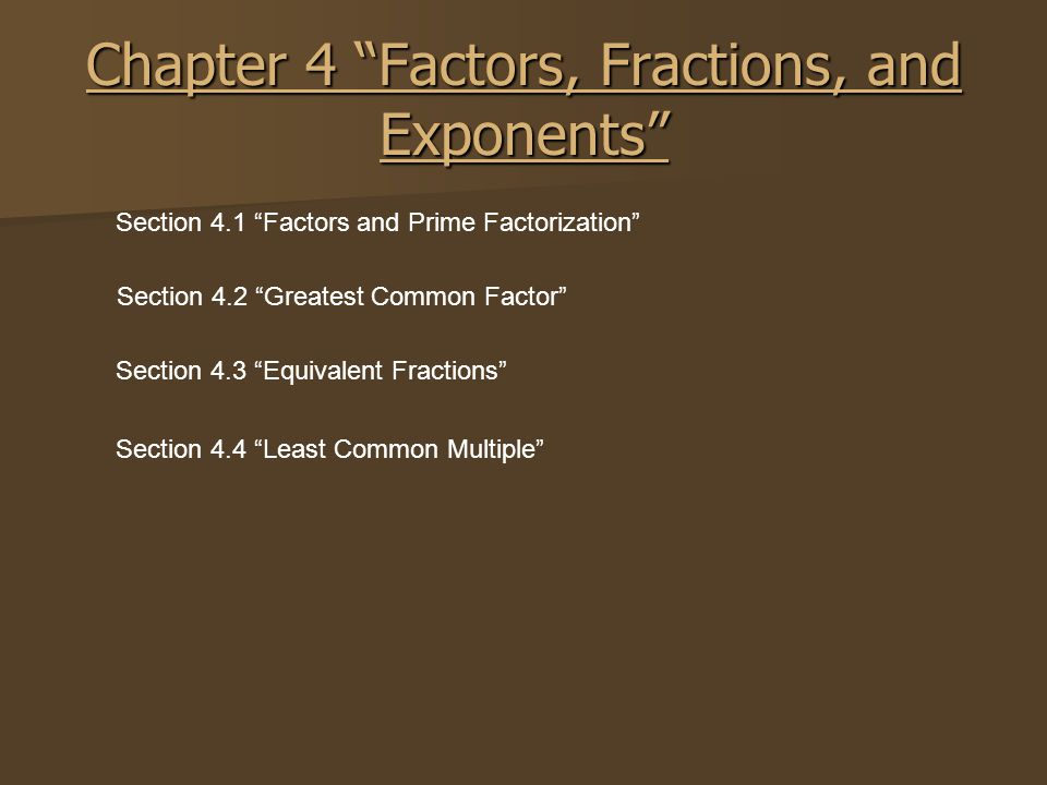 """Chapter 4 """"Factors, Fractions, and Exponents"""" Section 4.1 """"Factors and Prime Factorization"""" Section 4.2 """"Greatest Common Factor"""" Section 4.3 """"Equivale"""