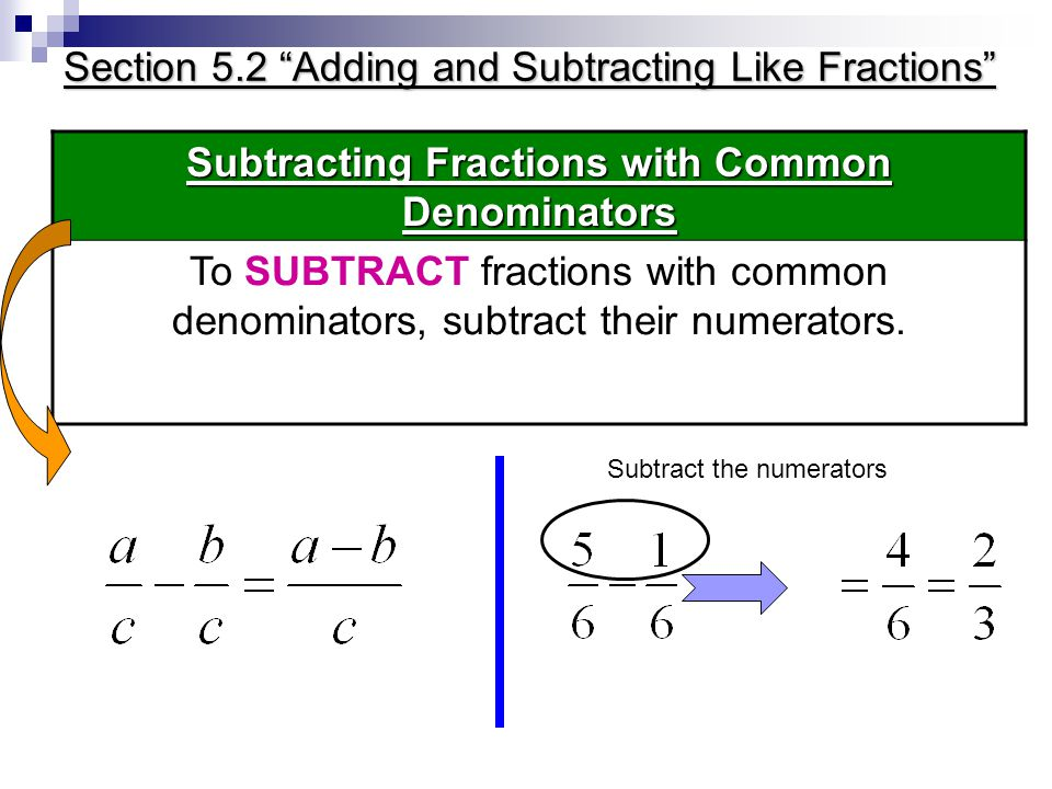 Section 5.2 Adding and Subtracting Like Fractions Subtracting Fractions with Common Denominators To SUBTRACT fractions with common denominators, subtract their numerators.