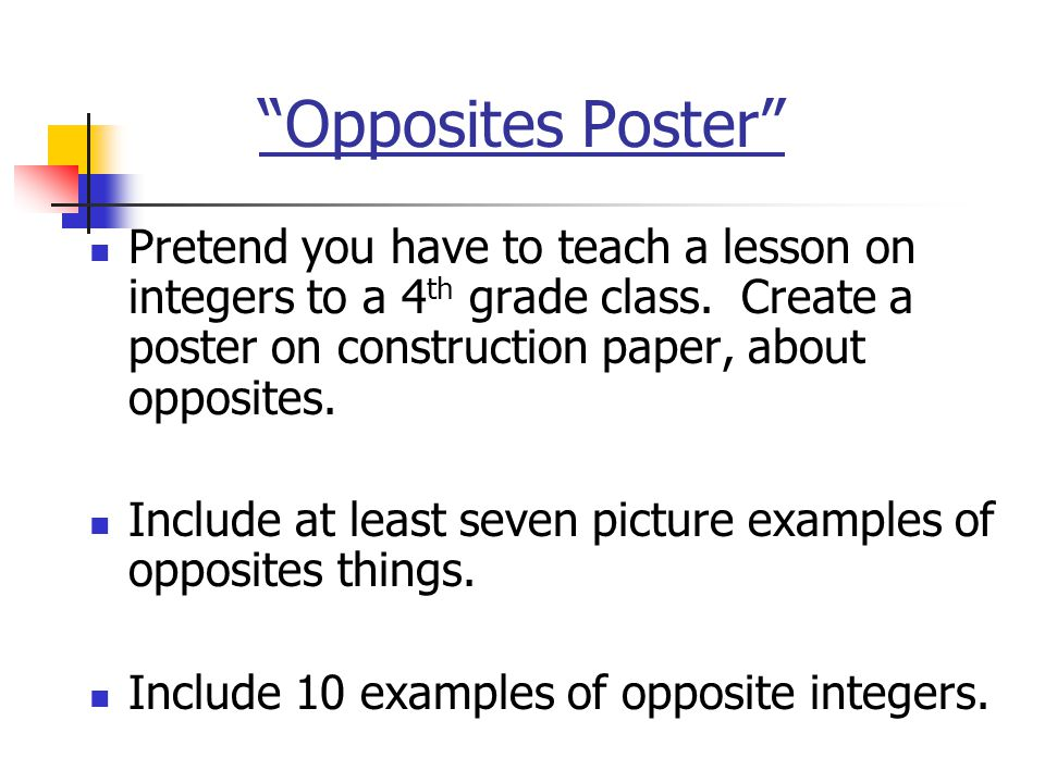 """""""Opposites Poster"""" Pretend you have to teach a lesson on integers to a 4 th grade class. Create a poster on construction paper, about opposites. Inclu"""