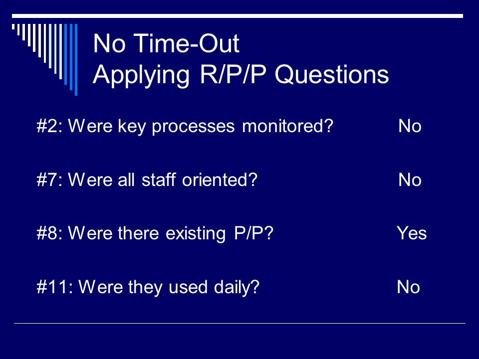 No Time-Out Applying R/P/P Questions #2: Were key processes monitored.