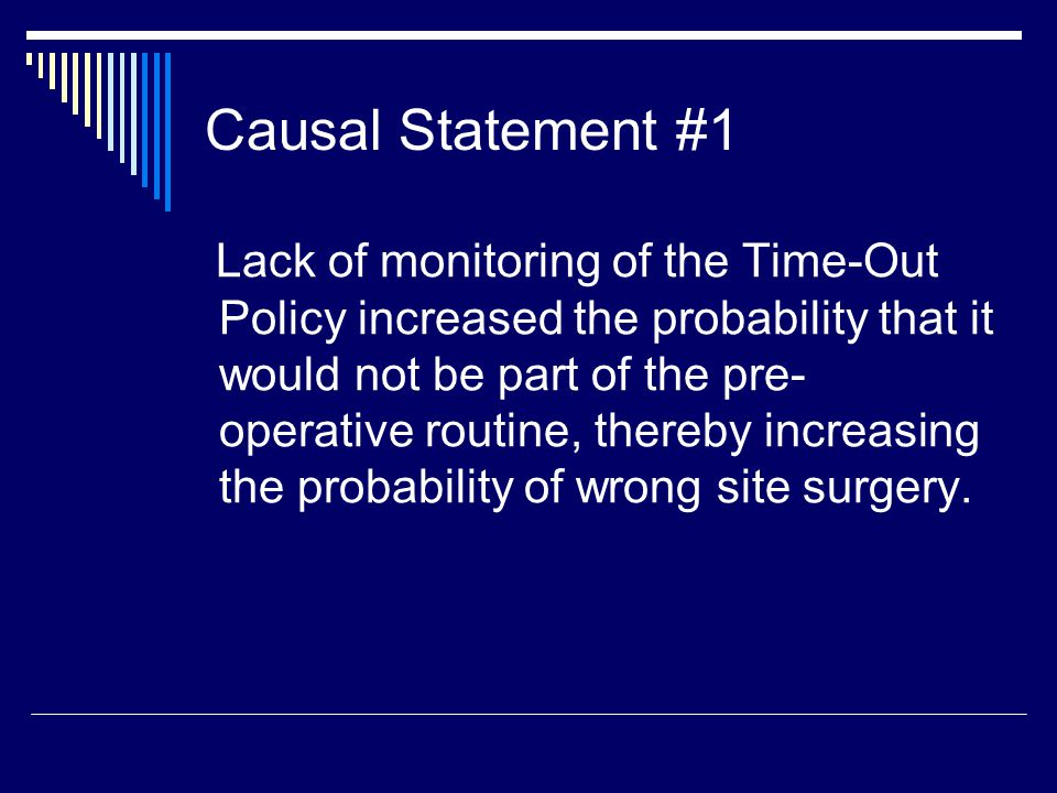 Causal Statement #1 Lack of monitoring of the Time-Out Policy increased the probability that it would not be part of the pre- operative routine, thereby increasing the probability of wrong site surgery.