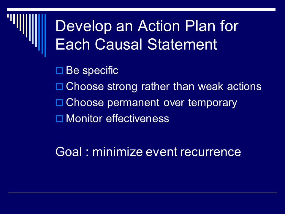 Develop an Action Plan for Each Causal Statement  Be specific  Choose strong rather than weak actions  Choose permanent over temporary  Monitor effectiveness Goal : minimize event recurrence