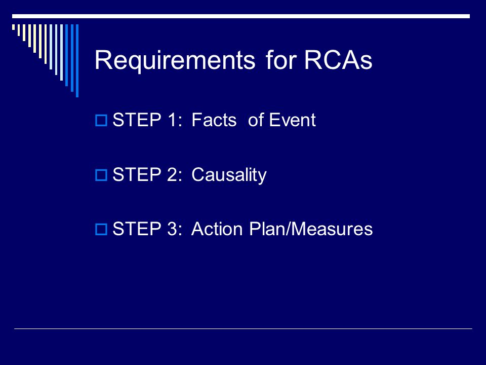 Requirements for RCAs  STEP 1:Facts of Event  STEP 2:Causality  STEP 3:Action Plan/Measures