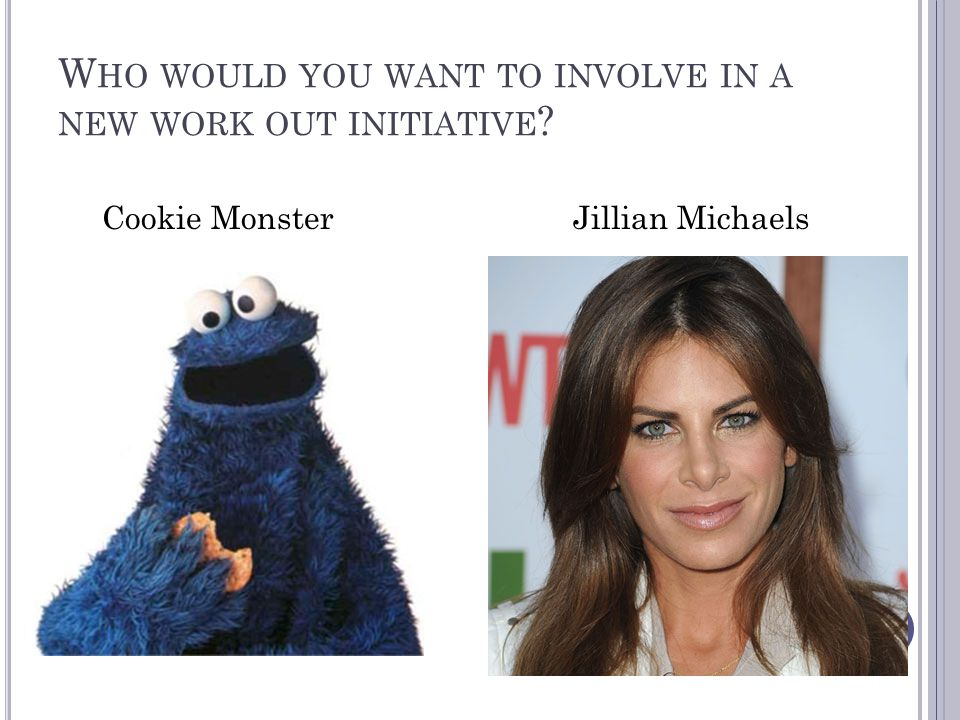 W HO WOULD YOU WANT TO INVOLVE IN A NEW WORK OUT INITIATIVE Cookie Monster Jillian Michaels