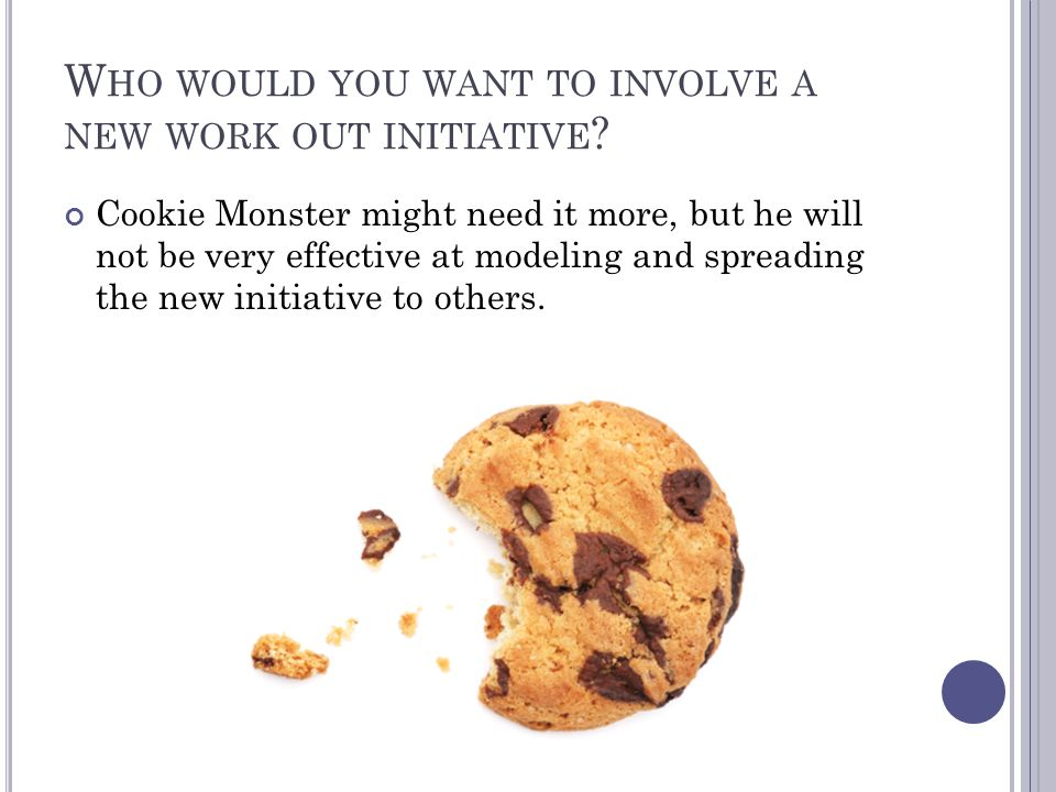 W HO WOULD YOU WANT TO INVOLVE A NEW WORK OUT INITIATIVE .