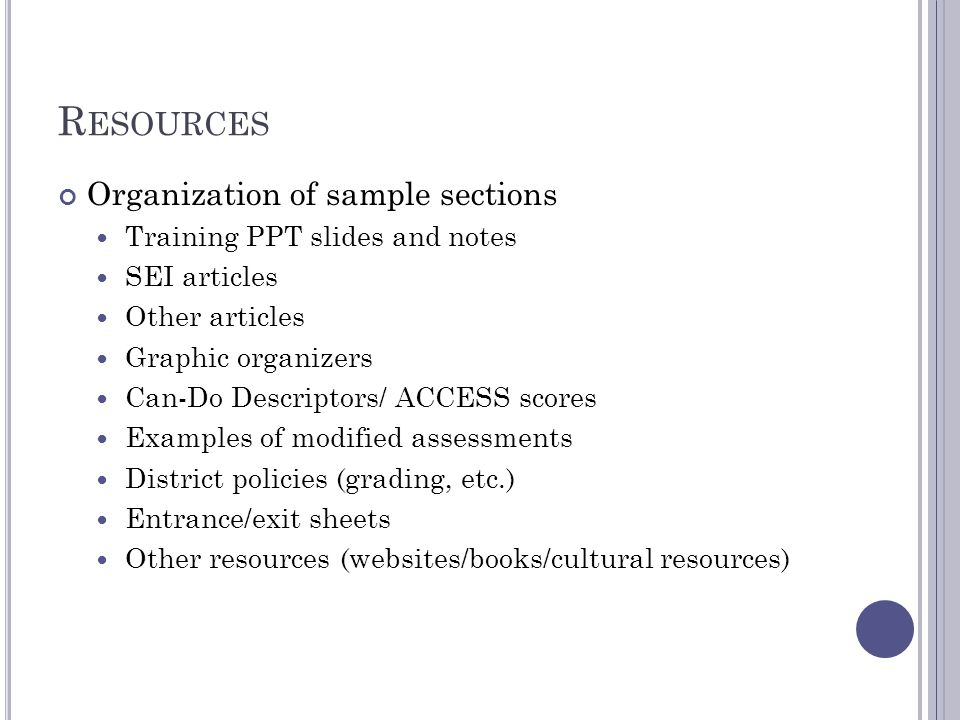 R ESOURCES Organization of sample sections Training PPT slides and notes SEI articles Other articles Graphic organizers Can-Do Descriptors/ ACCESS scores Examples of modified assessments District policies (grading, etc.) Entrance/exit sheets Other resources (websites/books/cultural resources)