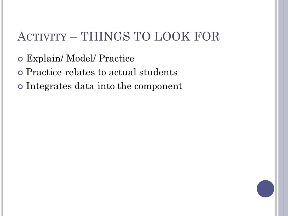 A CTIVITY – THINGS TO LOOK FOR Explain/ Model/ Practice Practice relates to actual students Integrates data into the component