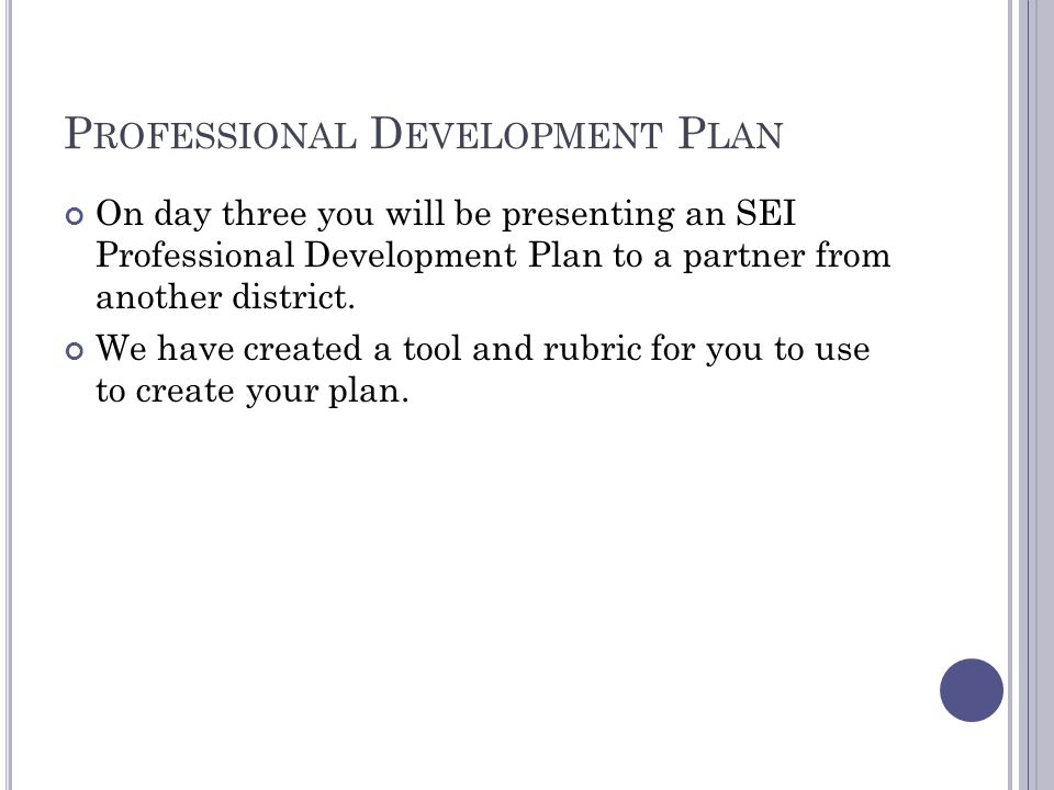 P ROFESSIONAL D EVELOPMENT P LAN On day three you will be presenting an SEI Professional Development Plan to a partner from another district.