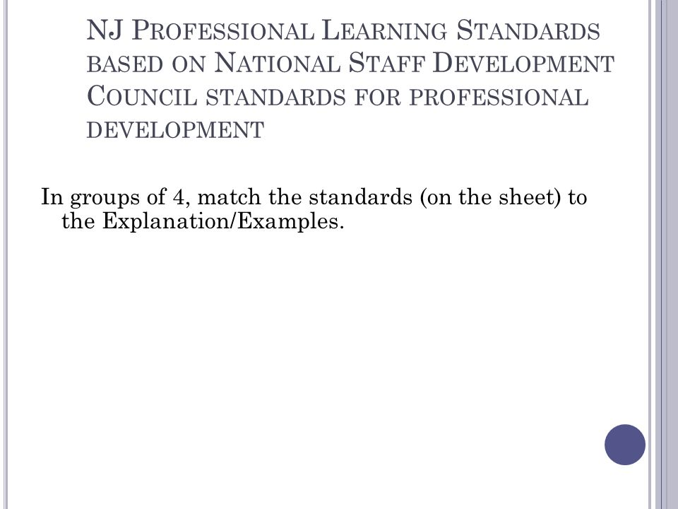 NJ P ROFESSIONAL L EARNING S TANDARDS BASED ON N ATIONAL S TAFF D EVELOPMENT C OUNCIL STANDARDS FOR PROFESSIONAL DEVELOPMENT In groups of 4, match the standards (on the sheet) to the Explanation/Examples.