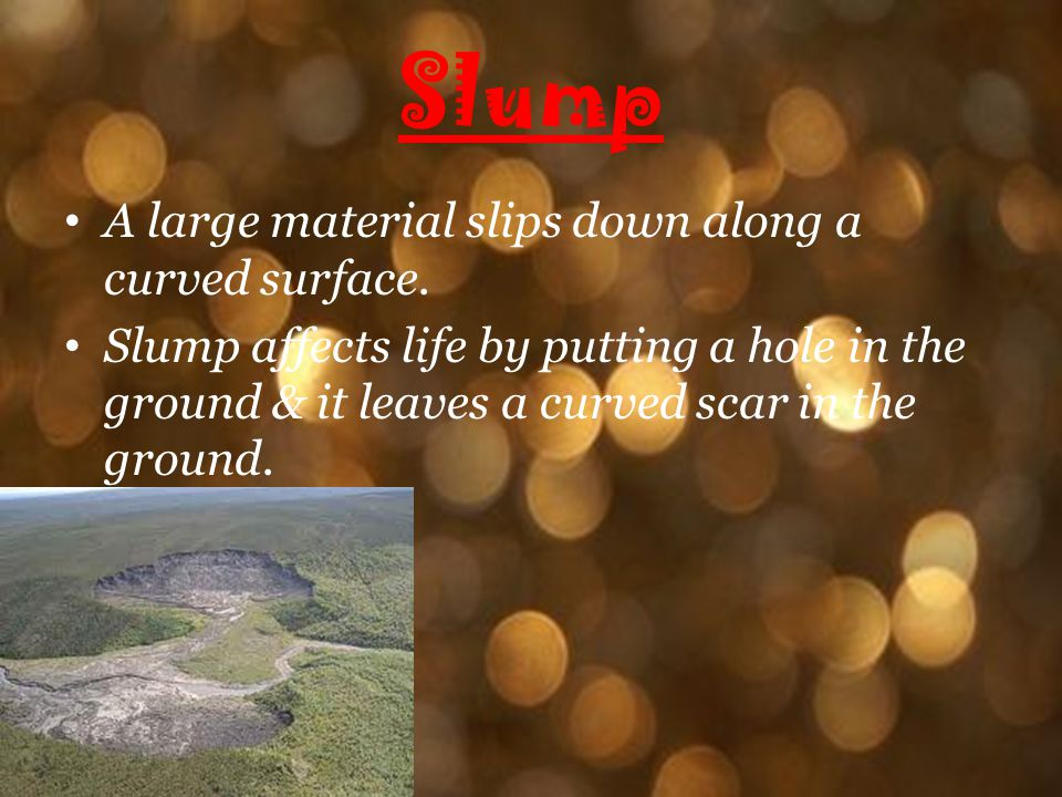 Slump A large material slips down along a curved surface. Slump affects life by putting a hole in the ground & it leaves a curved scar in the ground.