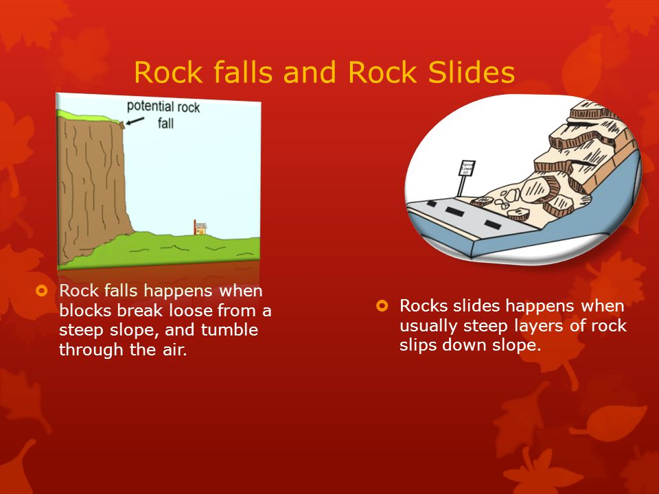 Rock falls and Rock Slides  Rock falls happens when blocks break loose from a steep slope, and tumble through the air.  Rocks slides happens when us