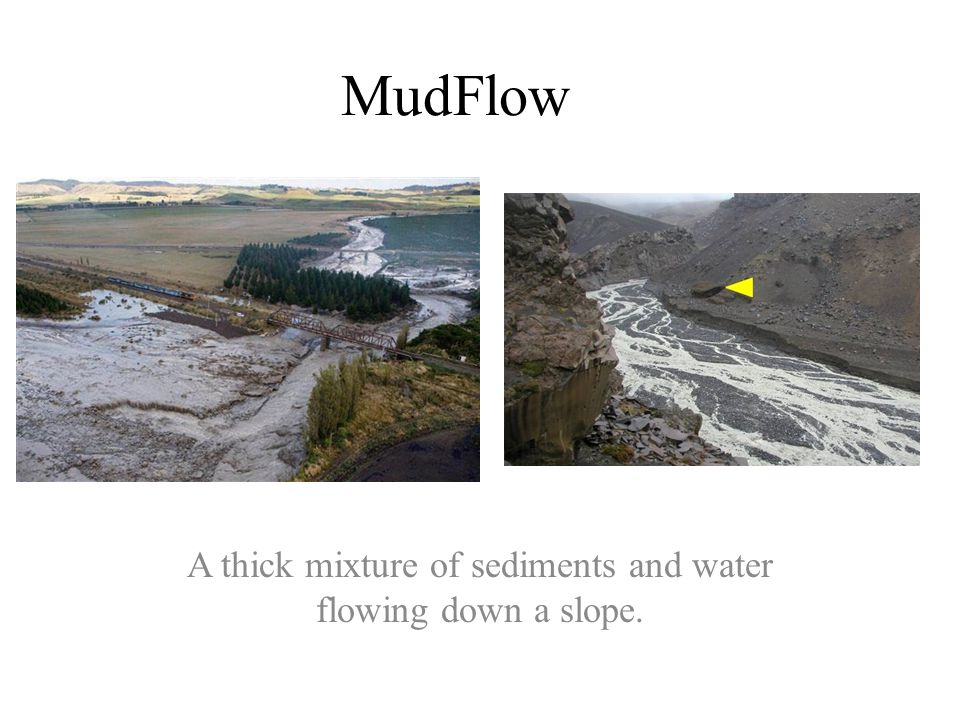 MudFlow A thick mixture of sediments and water flowing down a slope.