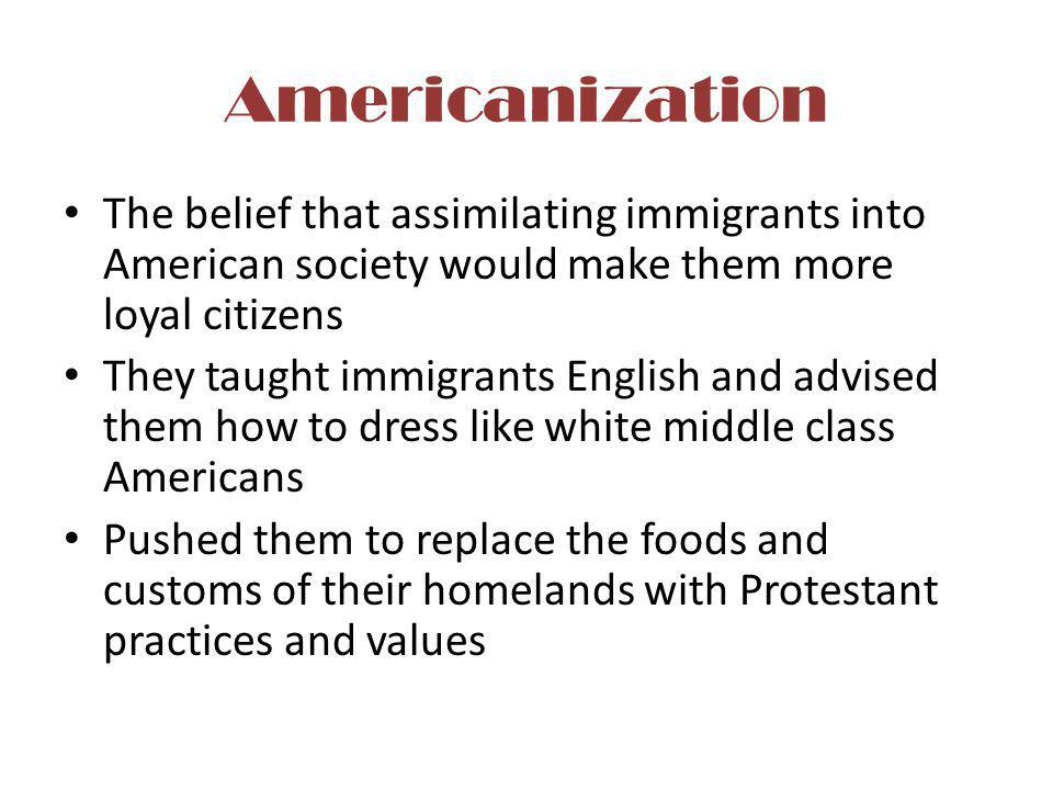 Americanization The belief that assimilating immigrants into American society would make them more loyal citizens They taught immigrants English and a
