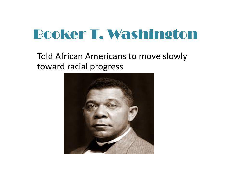 Booker T. Washington Told African Americans to move slowly toward racial progress