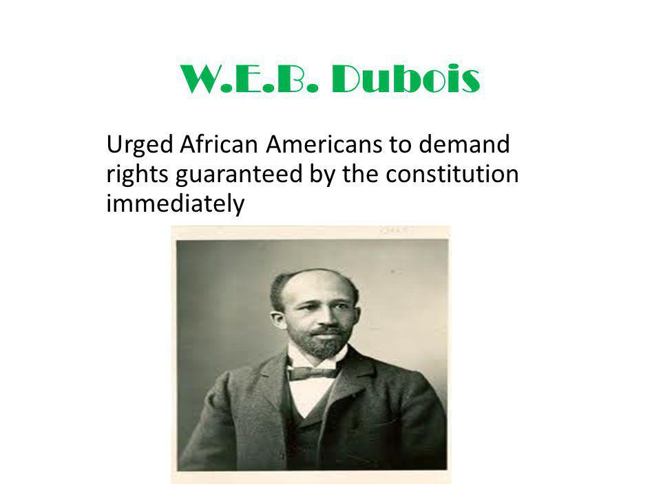 W.E.B. Dubois Urged African Americans to demand rights guaranteed by the constitution immediately