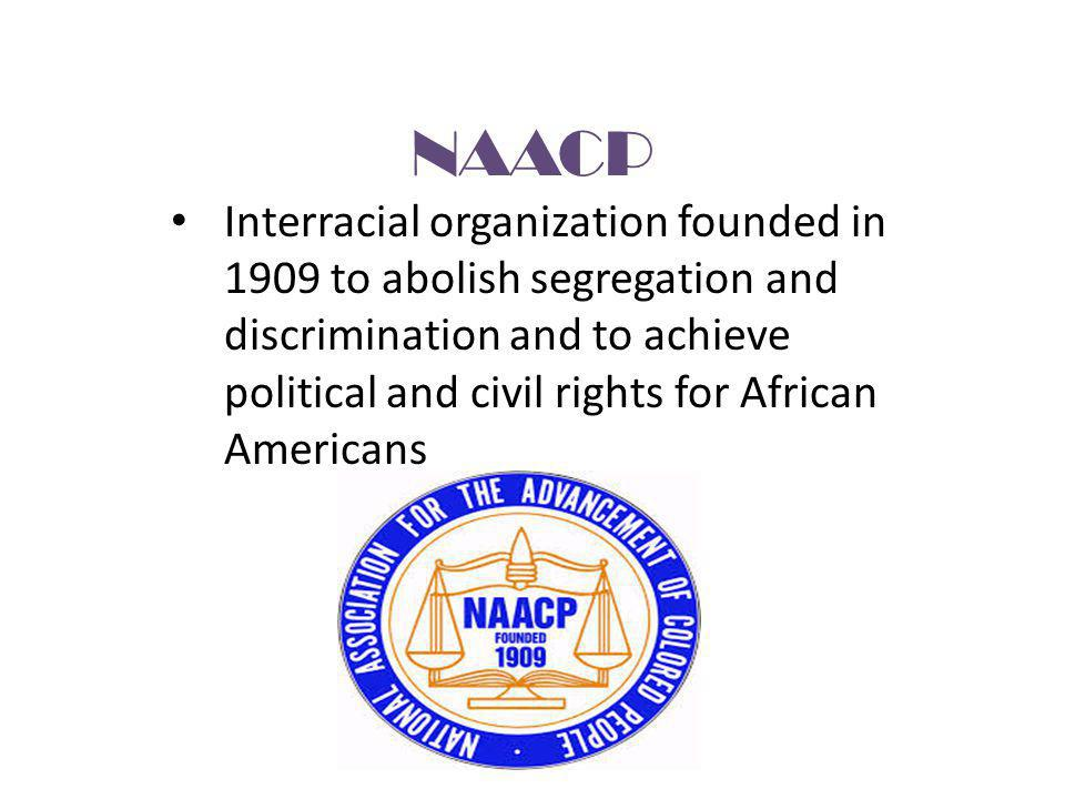 NAACP Interracial organization founded in 1909 to abolish segregation and discrimination and to achieve political and civil rights for African America