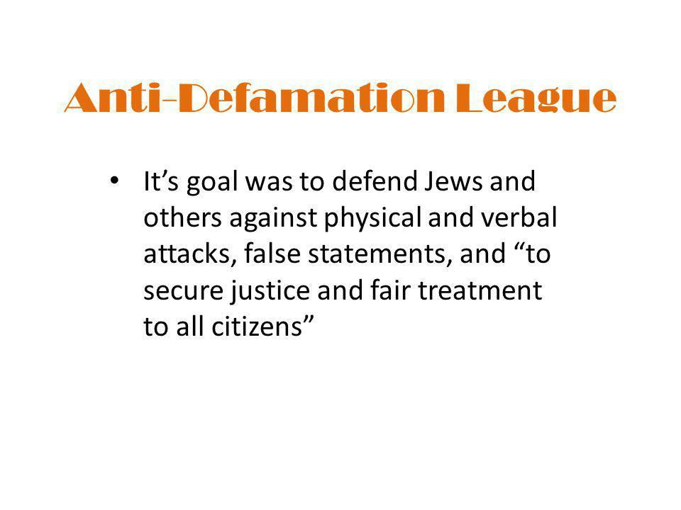 """Anti-Defamation League It's goal was to defend Jews and others against physical and verbal attacks, false statements, and """"to secure justice and fair"""