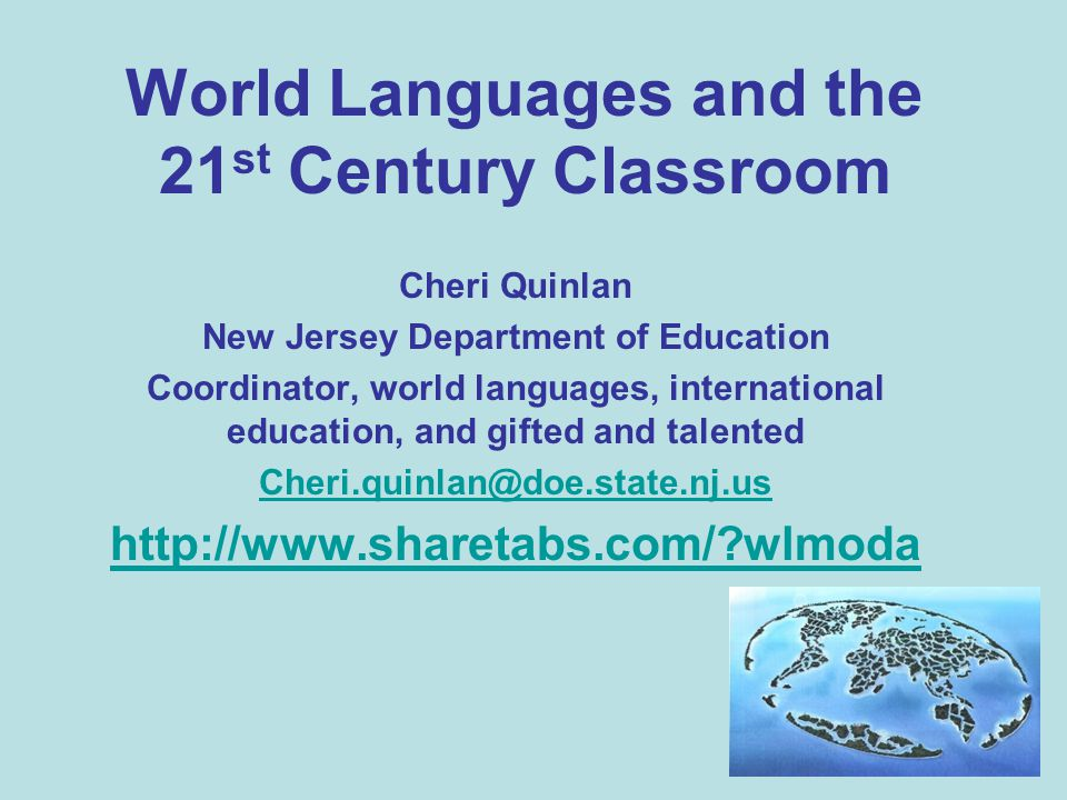 World Languages and the 21 st Century Classroom Cheri Quinlan New Jersey Department of Education Coordinator, world languages, international education, and gifted and talented Cheri.quinlan@doe.state.nj.us http://www.sharetabs.com/ wlmoda