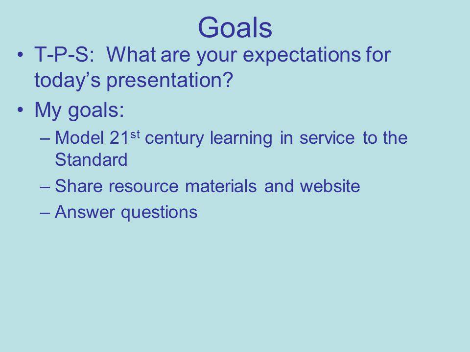 Goals T-P-S: What are your expectations for today's presentation.