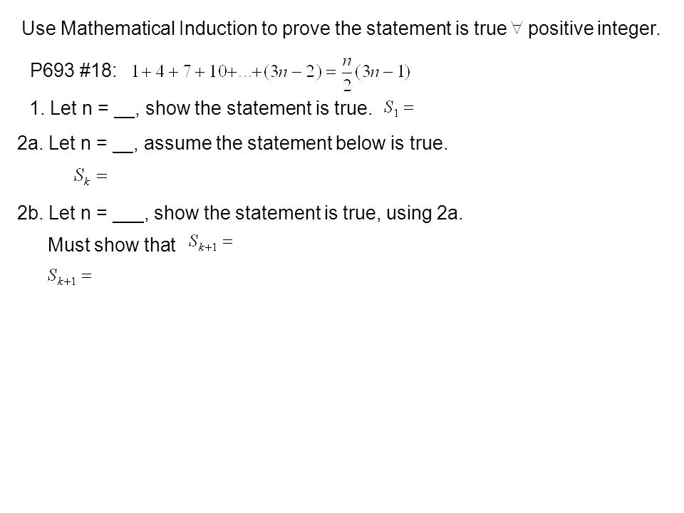 Use Mathematical Induction to prove the statement is true positive integer. P693 #18: 1. Let n =, show the statement is true. 2a. Let n =, assume the