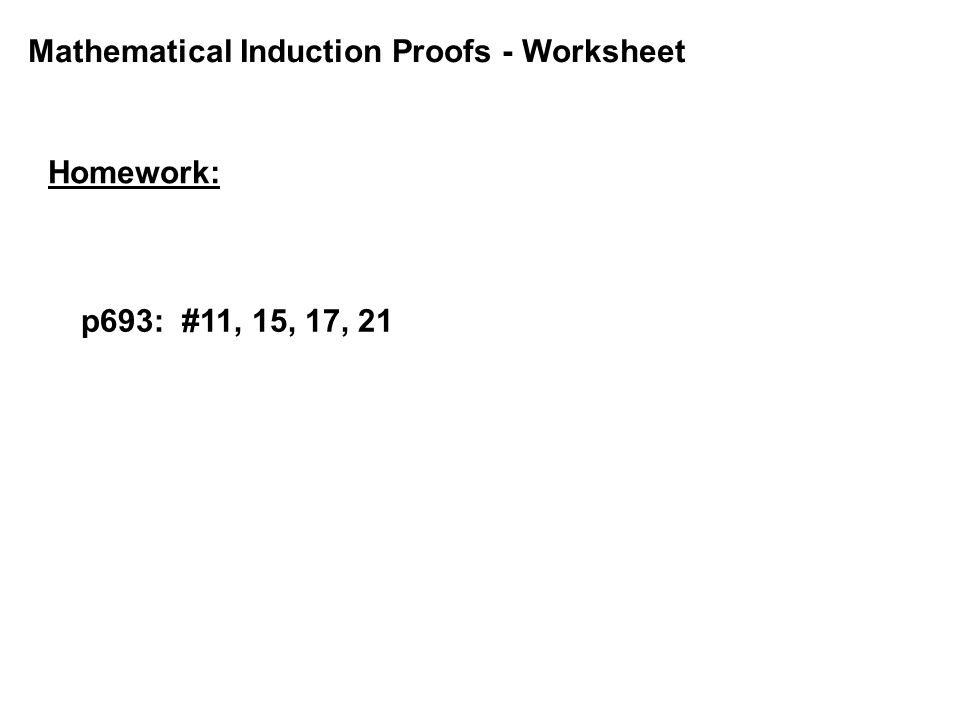Mathematical Induction Proofs - Worksheet Homework: p693: #11, 15, 17, 21
