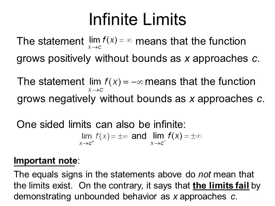 Infinite Limits The statement means that the function grows positively without bounds as x approaches c. The statement means that the function grows n