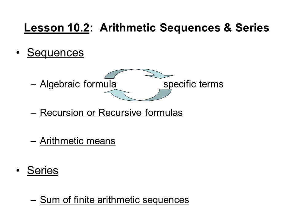 Lesson 10.2: Arithmetic Sequences & Series Sequences –Algebraic formulaspecific terms –Recursion or Recursive formulas –Arithmetic means Series –Sum o