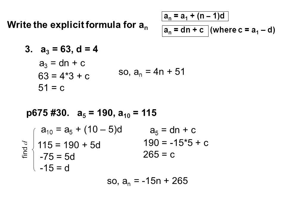 3. a 3 = 63, d = 4 Write the explicit formula for a n a n = a 1 + (n – 1)d a n = dn + c (where c = a 1 – d) p675 #30. a 5 = 190, a 10 = 115 63 = 4*3 +