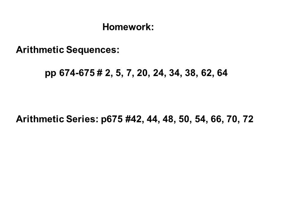 Homework: Arithmetic Sequences: pp 674-675 # 2, 5, 7, 20, 24, 34, 38, 62, 64 Arithmetic Series: p675 #42, 44, 48, 50, 54, 66, 70, 72