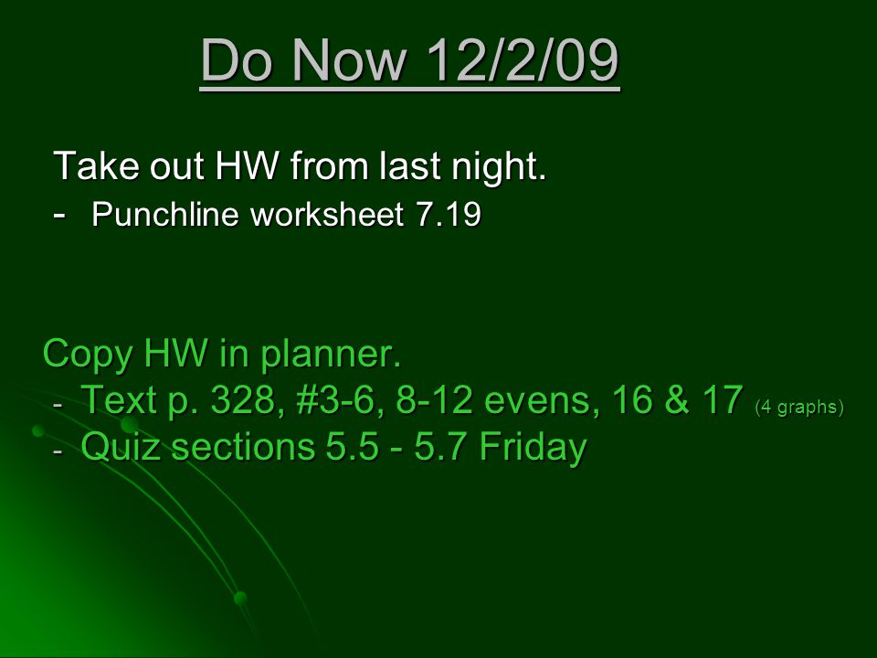 Do Now 12/2/09 Take out HW from last night. - Punchline worksheet 7.19 Copy HW in planner. - Text p. 328, #3-6, 8-12 evens, 16 & 17 (4 graphs) - Quiz