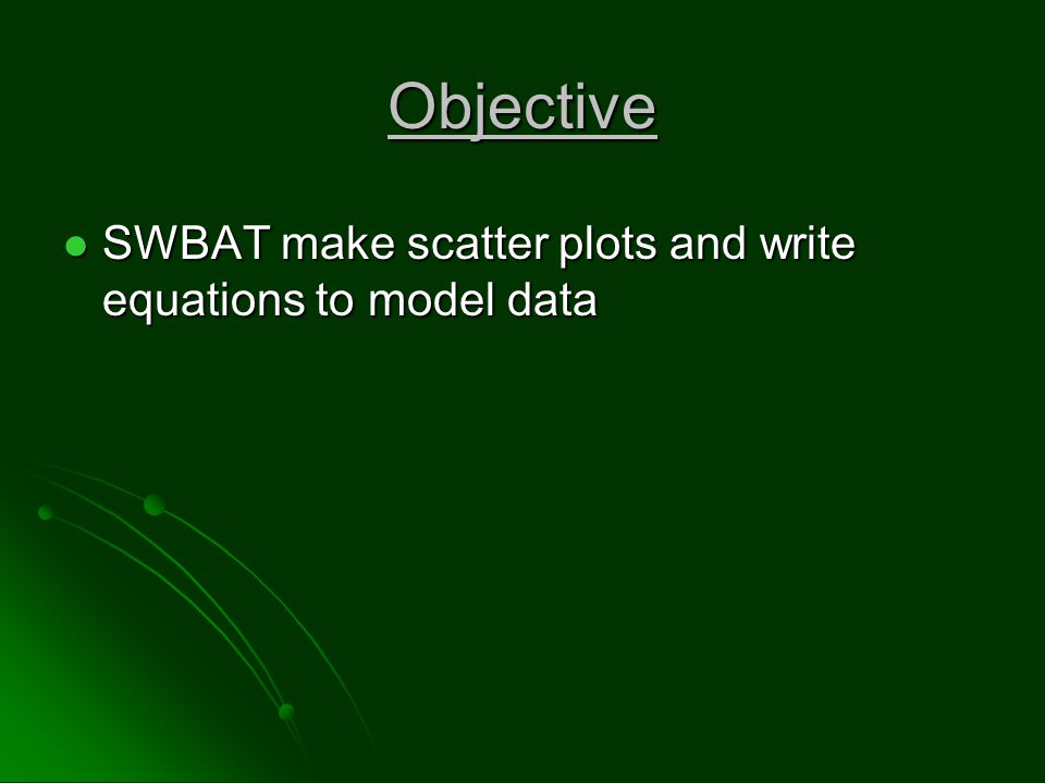 Objective SWBAT make scatter plots and write equations to model data SWBAT make scatter plots and write equations to model data