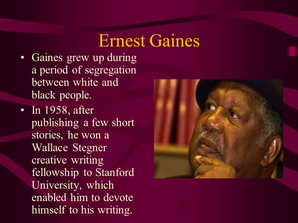 Ernest Gaines Gaines grew up during a period of segregation between white and black people. In 1958, after publishing a few short stories, he won a Wa