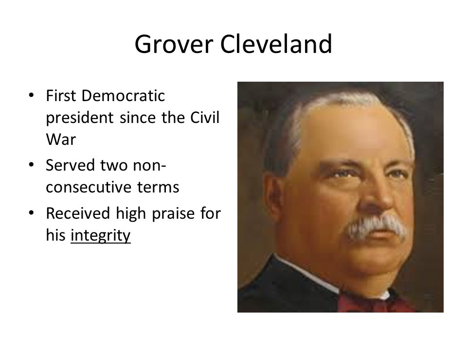 Grover Cleveland First Democratic president since the Civil War Served two non- consecutive terms Received high praise for his integrity