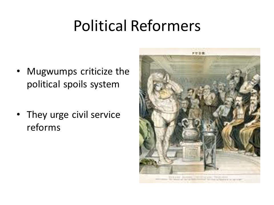 Political Reformers Mugwumps criticize the political spoils system They urge civil service reforms