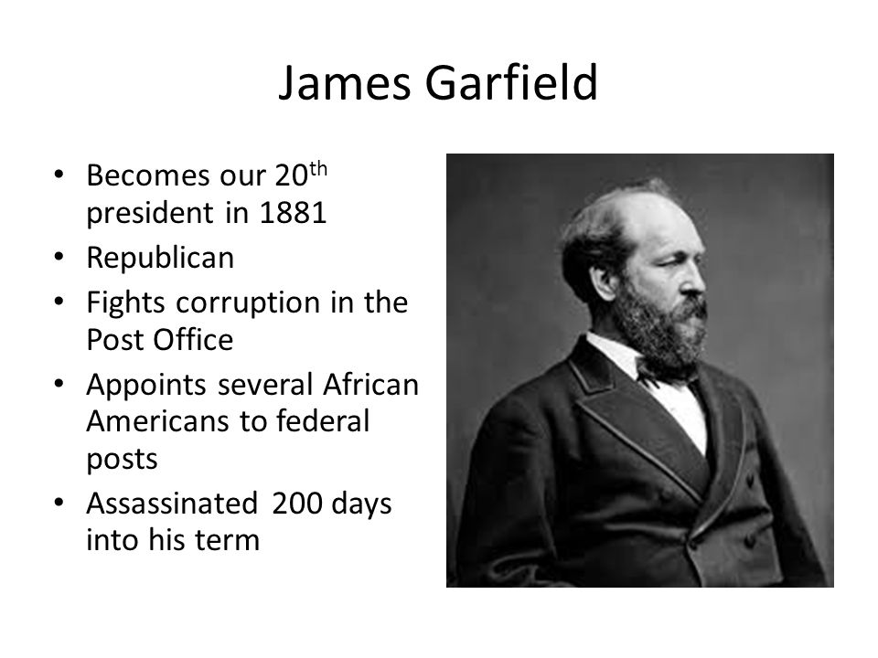 James Garfield Becomes our 20 th president in 1881 Republican Fights corruption in the Post Office Appoints several African Americans to federal posts Assassinated 200 days into his term