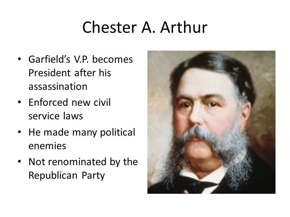 Chester A. Arthur Garfield's V.P. becomes President after his assassination Enforced new civil service laws He made many political enemies Not renomin